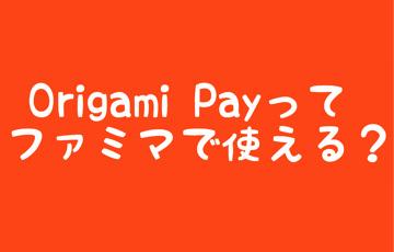 Origami Payってファミマで使える?
