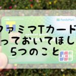 ファミマtカード知っておいてほしい5つのこと