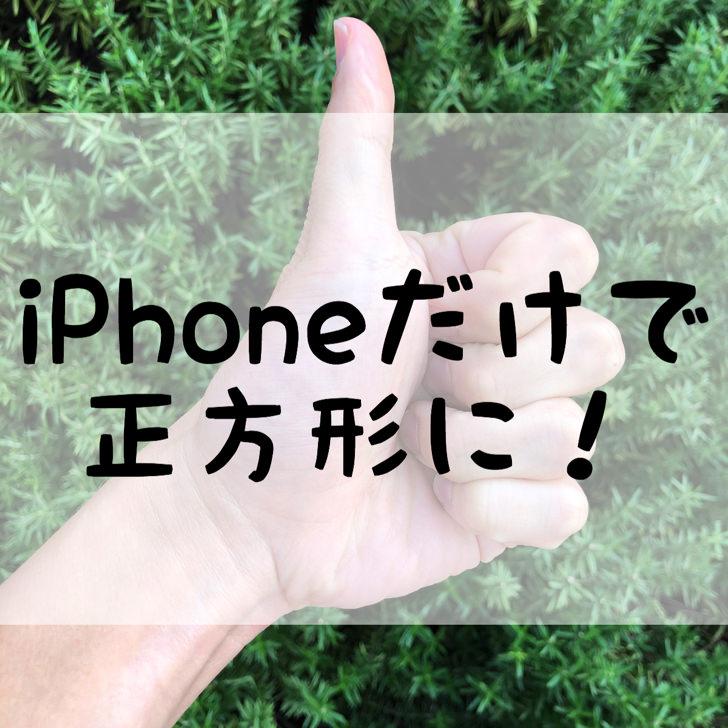 iPhoneだけで正方形に